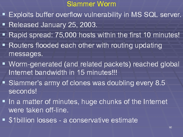 § § § § Slammer Worm Exploits buffer overflow vulnerability in MS SQL server.