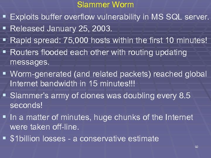 § § § § Slammer Worm Exploits buffer overflow vulnerability in MS SQL server.