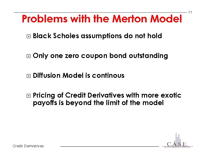 Problems with the Merton Model § Black Scholes assumptions do not hold § Only