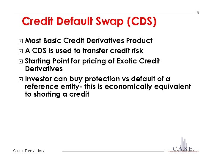 Credit Default Swap (CDS) Most Basic Credit Derivatives Product § A CDS is used