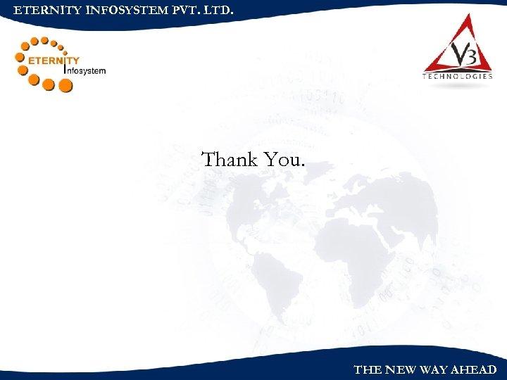 ETERNITY INFOSYSTEM PVT. LTD. Thank You. THE NEW WAY AHEAD