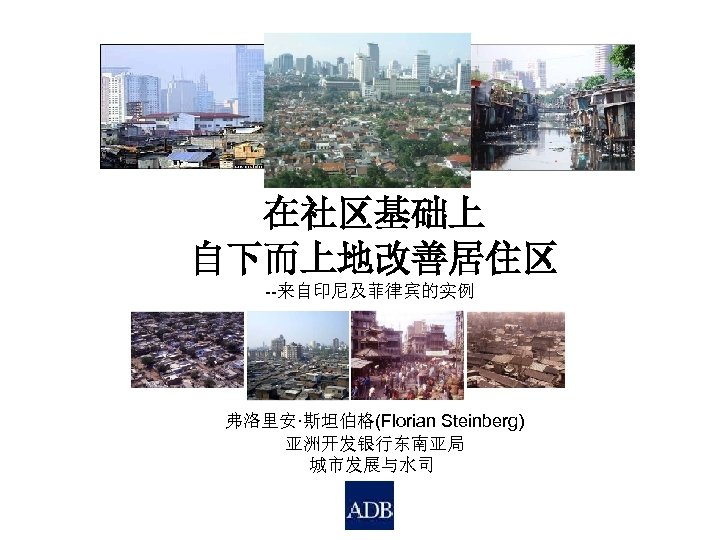 在社区基础上 自下而上地改善居住区 --来自印尼及菲律宾的实例 弗洛里安·斯坦伯格(Florian Steinberg) 亚洲开发银行东南亚局 城市发展与水司