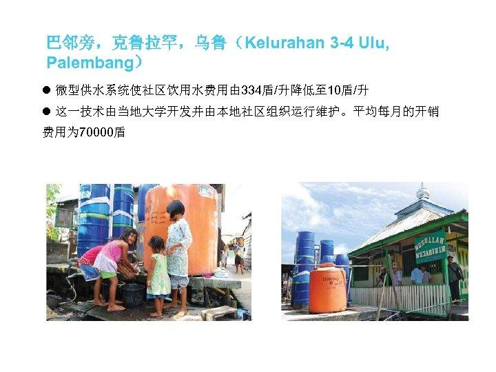 巴邻旁,克鲁拉罕,乌鲁(Kelurahan 3 -4 Ulu, Palembang) l 微型供水系统使社区饮用水费用由 334盾/升降低至 10盾/升 l 这一技术由当地大学开发并由本地社区组织运行维护。平均每月的开销 费用为 70000盾