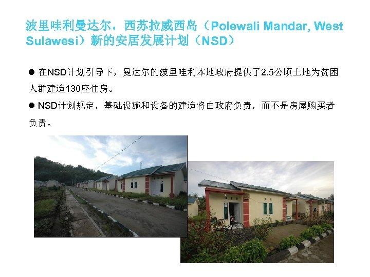 波里哇利曼达尔,西苏拉威西岛(Polewali Mandar, West Sulawesi)新的安居发展计划(NSD) l 在NSD计划引导下,曼达尔的波里哇利本地政府提供了2. 5公顷土地为贫困 人群建造 130座住房。 l NSD计划规定,基础设施和设备的建造将由政府负责,而不是房屋购买者 负责。