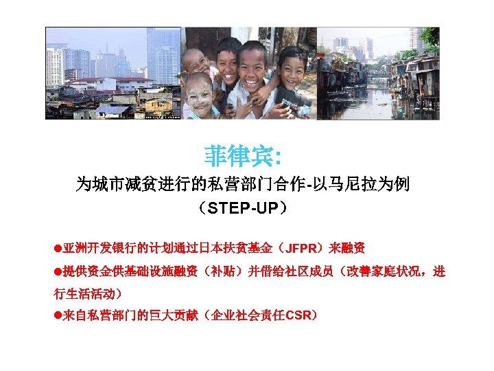 菲律宾: 为城市减贫进行的私营部门合作-以马尼拉为例 (STEP-UP) l亚洲开发银行的计划通过日本扶贫基金(JFPR)来融资 l提供资金供基础设施融资(补贴)并借给社区成员(改善家庭状况,进 行生活活动) l来自私营部门的巨大贡献(企业社会责任CSR)