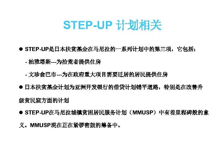 STEP-UP 计划相关 l STEP-UP是日本扶贫基金在马尼拉的一系列计划中的第三项,它包括: - 柏雅塔斯---为拾荒者提供住房 - 文珍俞巴市---为在政府重大项目需要迁居的居民提供住房 l 日本扶贫基金计划为亚洲开发银行的借贷计划铺平道路,特别是在改善升 级贫民窟方面的计划 l STEP-UP在马尼拉城镇贫困居民服务计划(MMUSP)中有着里程碑般的意 义。MMUSP现在正在紧锣密鼓的筹备中。