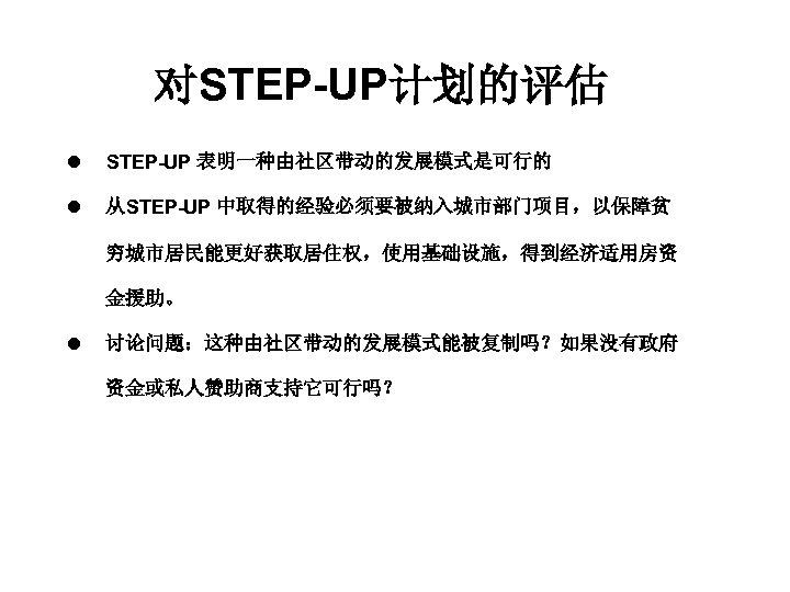 对STEP-UP计划的评估 l STEP-UP 表明一种由社区带动的发展模式是可行的 l 从STEP-UP 中取得的经验必须要被纳入城市部门项目,以保障贫 穷城市居民能更好获取居住权,使用基础设施,得到经济适用房资 金援助。 l 讨论问题:这种由社区带动的发展模式能被复制吗?如果没有政府 资金或私人赞助商支持它可行吗?