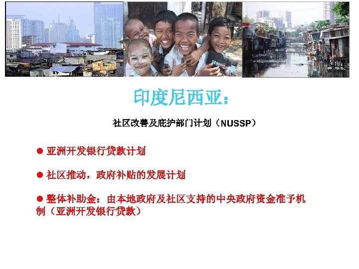 印度尼西亚: 社区改善及庇护部门计划(NUSSP) l 亚洲开发银行贷款计划 l 社区推动,政府补贴的发展计划 l 整体补助金:由本地政府及社区支持的中央政府资金准予机 制(亚洲开发银行贷款)