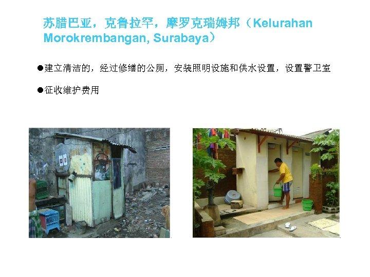 苏腊巴亚,克鲁拉罕,摩罗克瑞姆邦(Kelurahan Morokrembangan, Surabaya) l建立清洁的,经过修缮的公厕,安装照明设施和供水设置,设置警卫室 l征收维护费用
