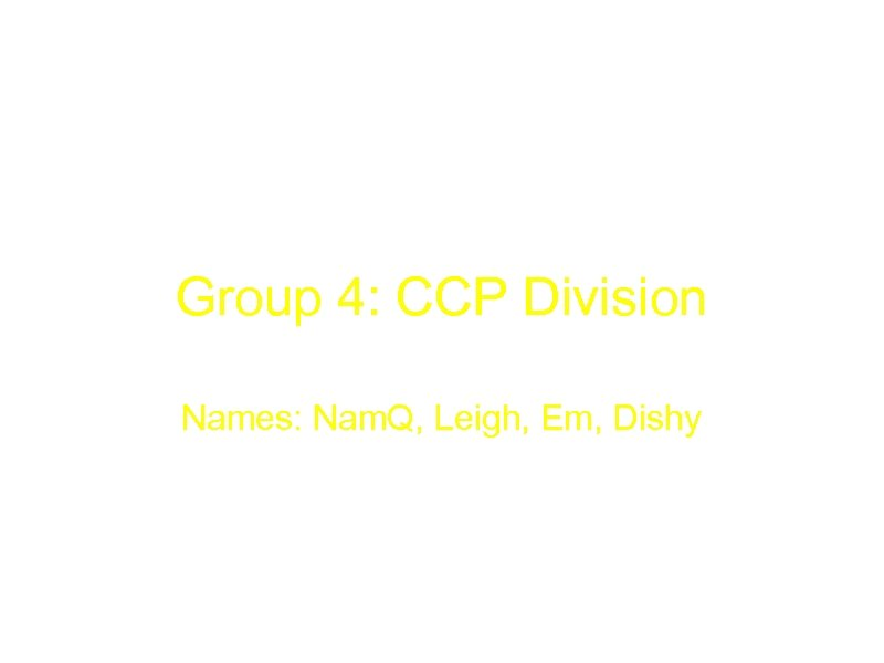 Group 4: CCP Division Names: Nam. Q, Leigh, Em, Dishy