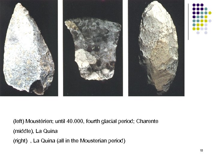 (left) Moustérien; until 40. 000, fourth glacial period; Charente (middle), La Quina (right) ,