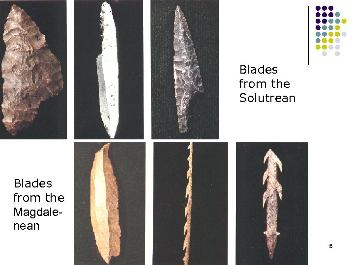 Blades from the Solutrean Blades from the Magdale nean 16
