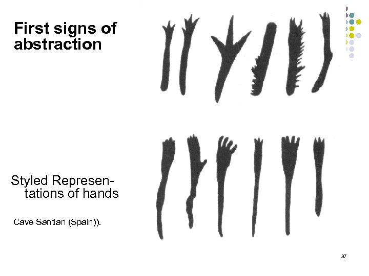First signs of abstraction Styled Represen tations of hands Cave Santian (Spain)). 37