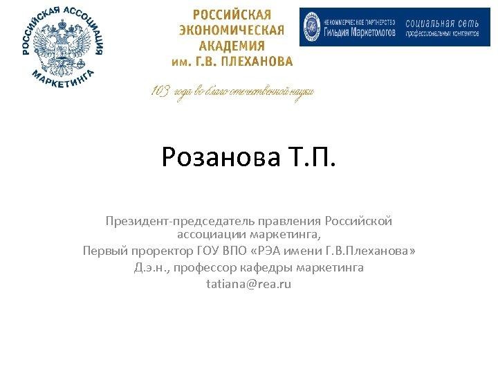 Розанова Т. П. Президент-председатель правления Российской ассоциации маркетинга, Первый проректор ГОУ ВПО «РЭА имени