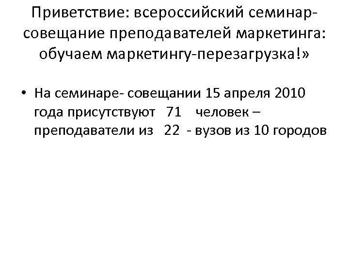 Приветствие: всероссийский семинарсовещание преподавателей маркетинга: обучаем маркетингу-перезагрузка!» • На семинаре- совещании 15 апреля 2010