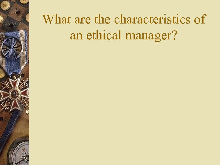 What are the characteristics of an ethical manager?