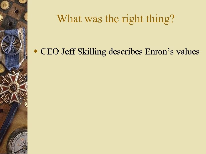 What was the right thing? w CEO Jeff Skilling describes Enron's values