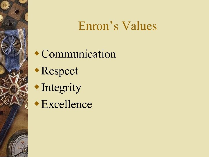 Enron's Values w Communication w Respect w Integrity w Excellence