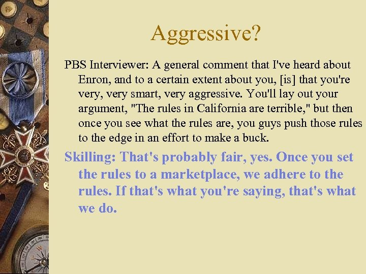 Aggressive? PBS Interviewer: A general comment that I've heard about Enron, and to a