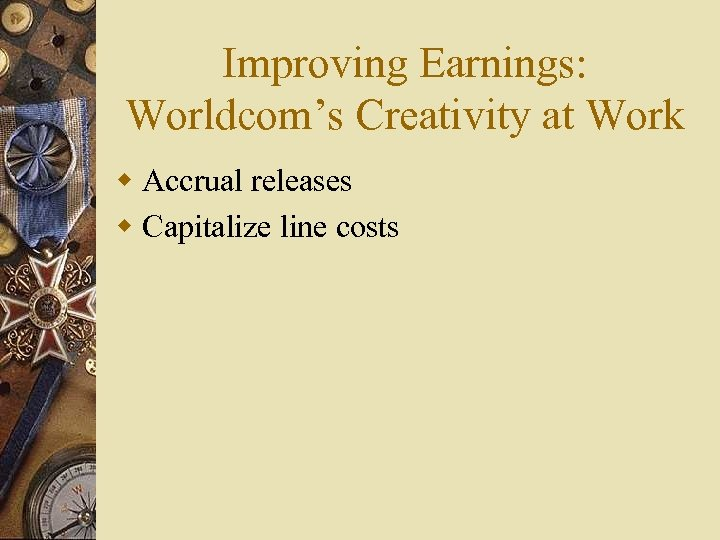 Improving Earnings: Worldcom's Creativity at Work w Accrual releases w Capitalize line costs