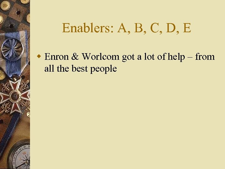 Enablers: A, B, C, D, E w Enron & Worlcom got a lot of