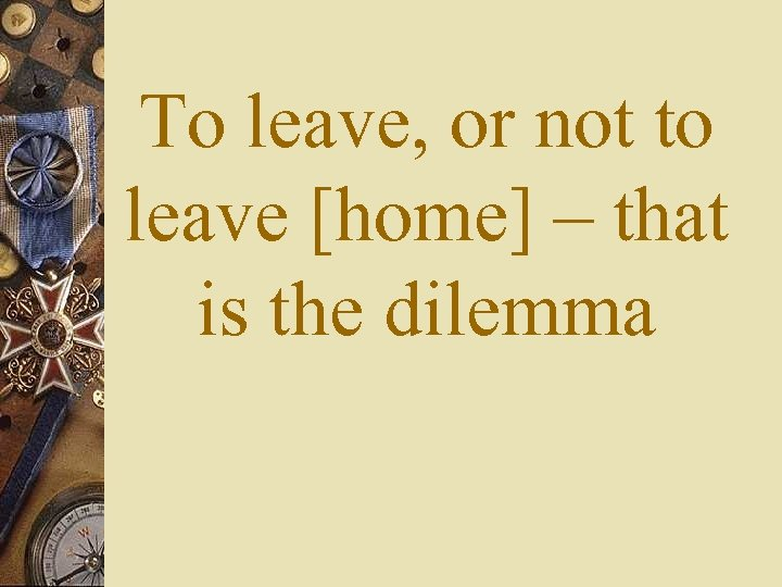 To leave, or not to leave [home] – that is the dilemma