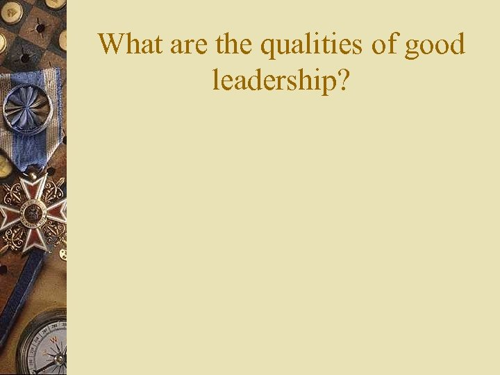 What are the qualities of good leadership?