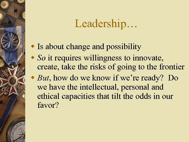 Leadership… w Is about change and possibility w So it requires willingness to innovate,