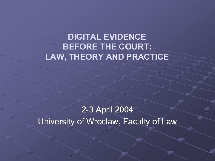 DIGITAL EVIDENCE BEFORE THE COURT: LAW, THEORY AND PRACTICE 2 -3 April 2004 University
