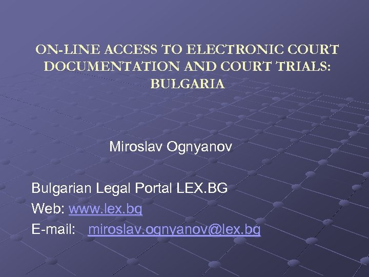 ON-LINE ACCESS TO ELECTRONIC COURT DOCUMENTATION AND COURT TRIALS: BULGARIA Miroslav Ognyanov Bulgarian Legal