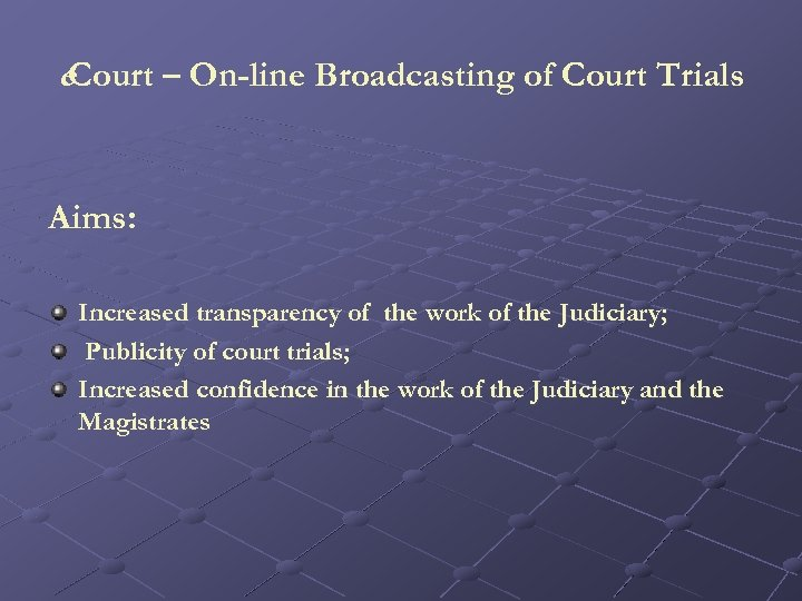 e. Court – On-line Broadcasting of Court Trials Aims: Increased transparency of the work