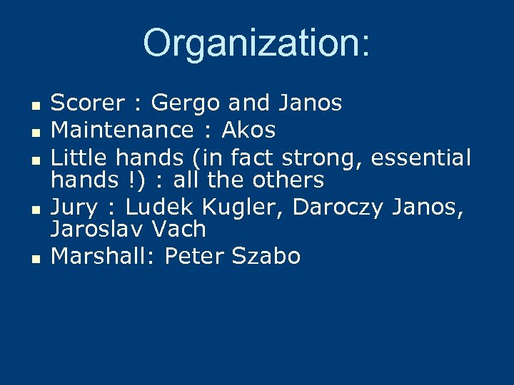Organization: n n n Scorer : Gergo and Janos Maintenance : Akos Little hands