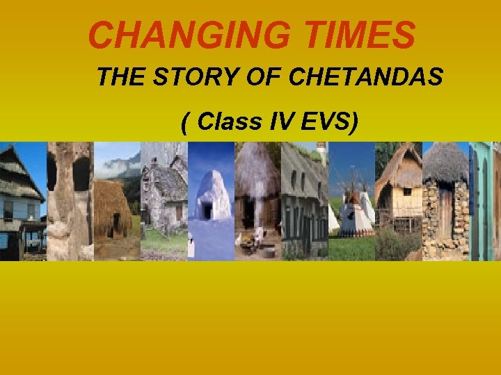 CHANGING TIMES THE STORY OF CHETANDAS ( Class IV EVS)