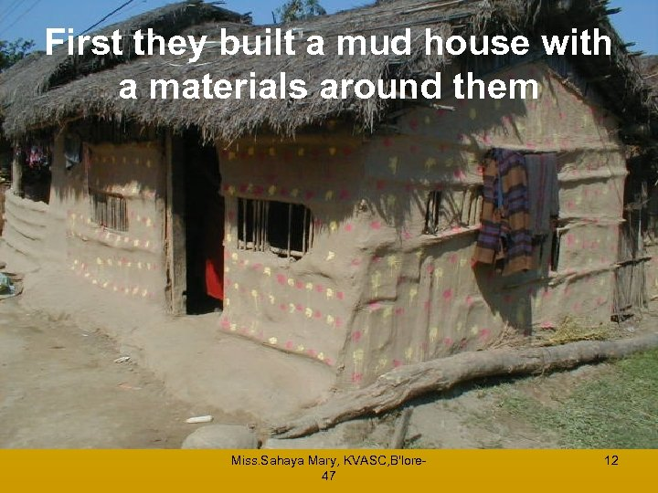 First they built a mud house with a materials around them Miss. Sahaya Mary,