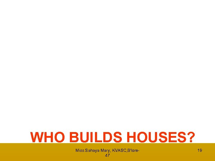 WHO BUILDS HOUSES? Miss. Sahaya Mary, KVASC, B'lore 47 19