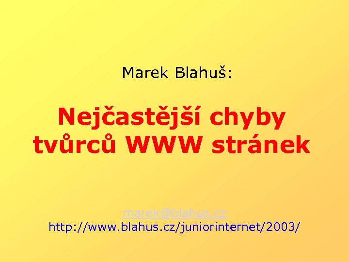 Marek Blahuš: Nejčastější chyby tvůrců WWW stránek marek@blahus. cz http: //www. blahus. cz/juniorinternet/2003/