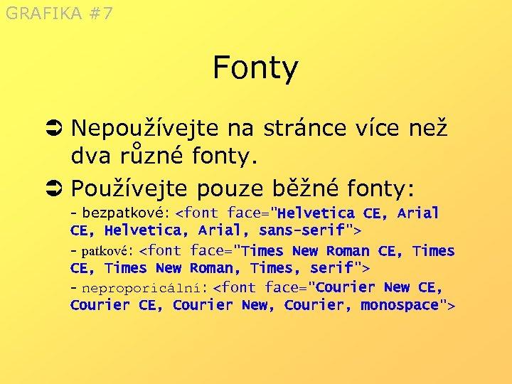 GRAFIKA #7 Fonty Ü Nepoužívejte na stránce více než dva různé fonty. Ü Používejte