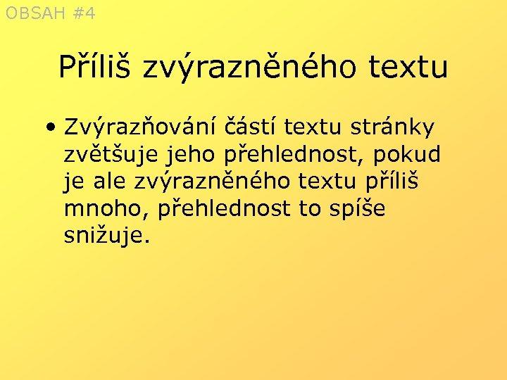 OBSAH #4 Příliš zvýrazněného textu • Zvýrazňování částí textu stránky zvětšuje jeho přehlednost, pokud