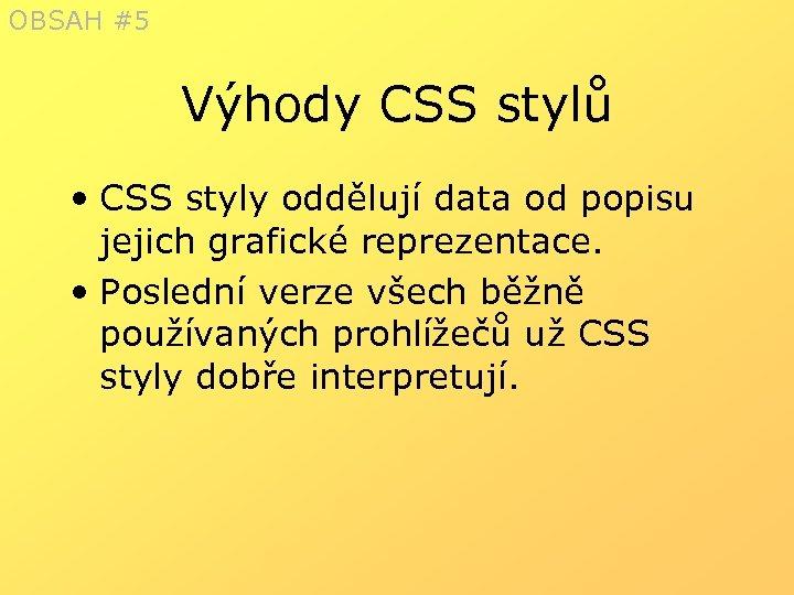 OBSAH #5 Výhody CSS stylů • CSS styly oddělují data od popisu jejich grafické
