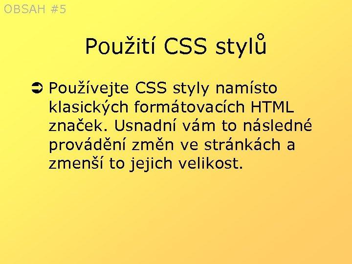 OBSAH #5 Použití CSS stylů Ü Používejte CSS styly namísto klasických formátovacích HTML značek.