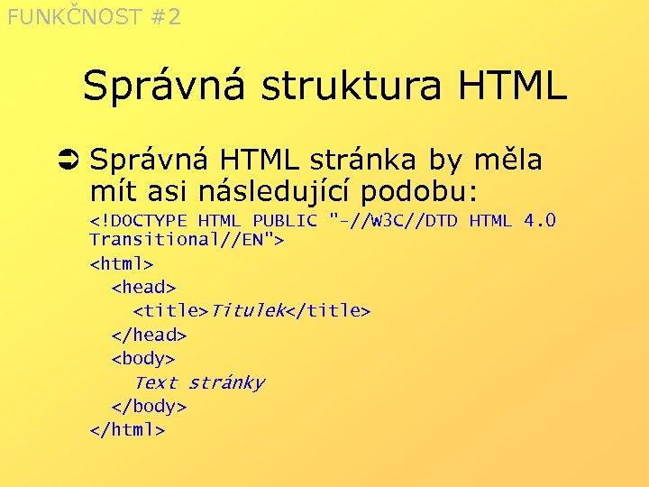 FUNKČNOST #2 Správná struktura HTML Ü Správná HTML stránka by měla mít asi následující