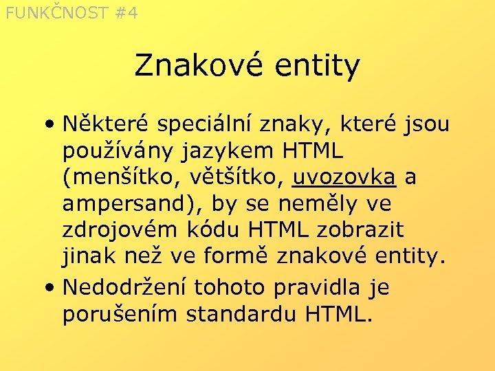 FUNKČNOST #4 Znakové entity • Některé speciální znaky, které jsou používány jazykem HTML (menšítko,