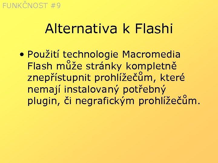 FUNKČNOST #9 Alternativa k Flashi • Použití technologie Macromedia Flash může stránky kompletně znepřístupnit