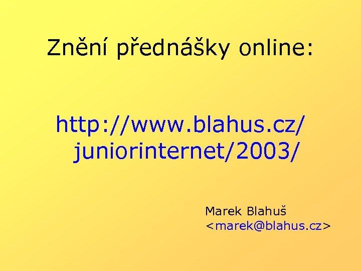 Znění přednášky online: http: //www. blahus. cz/ juniorinternet/2003/ Marek Blahuš <marek@blahus. cz>