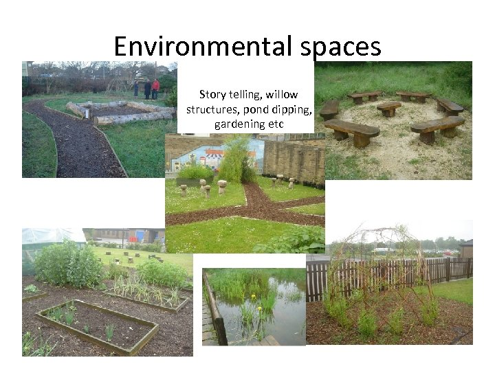 Environmental spaces Story telling, willow structures, pond dipping, gardening etc