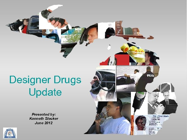 Designer Drugs Update Presented by: Kenneth Stecker June 2012