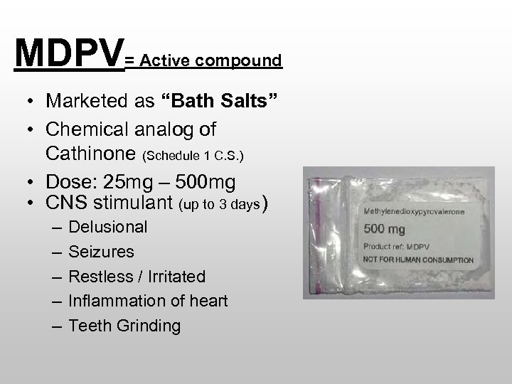 "MDPV= Active compound • Marketed as ""Bath Salts"" • Chemical analog of Cathinone (Schedule"