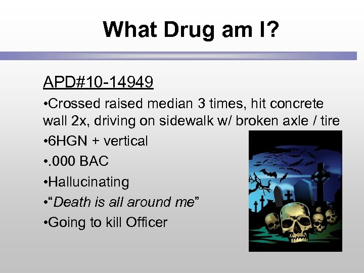 What Drug am I? APD#10 -14949 • Crossed raised median 3 times, hit concrete