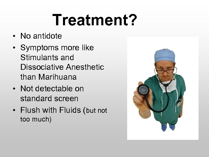 Treatment? • No antidote • Symptoms more like Stimulants and Dissociative Anesthetic than Marihuana