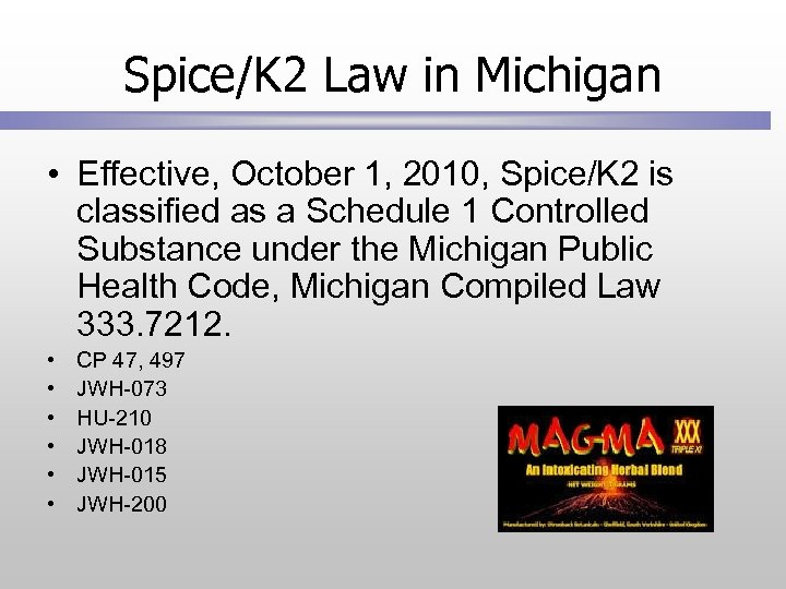 Spice/K 2 Law in Michigan • Effective, October 1, 2010, Spice/K 2 is classified